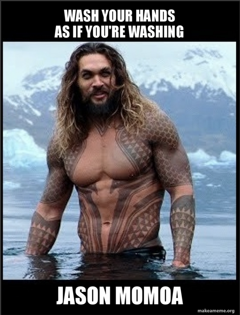 Wash your hands like your washing Jason Momoa